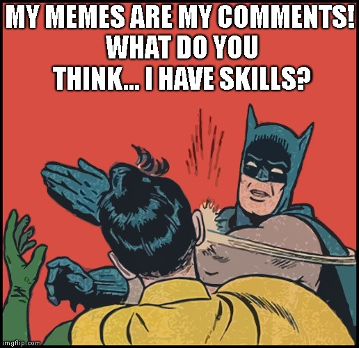 MY MEMES ARE MY COMMENTS! WHAT DO YOU THINK... I HAVE SKILLS? | made w/ Imgflip meme maker