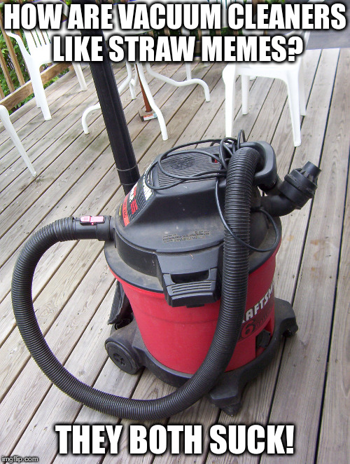 But not this one of course! | HOW ARE VACUUM CLEANERS LIKE STRAW MEMES? THEY BOTH SUCK! | image tagged in humor,straws,vacuum cleaners,non-political humor | made w/ Imgflip meme maker