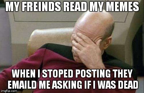 i was taking a break | MY FREINDS READ MY MEMES WHEN I STOPED POSTING THEY EMAILD ME ASKING IF I WAS DEAD | image tagged in memes,captain picard facepalm | made w/ Imgflip meme maker