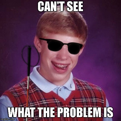 Bad Luck Brian Blind | CAN'T SEE WHAT THE PROBLEM IS | image tagged in bad luck brian blind | made w/ Imgflip meme maker