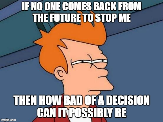 how bad can it be | IF NO ONE COMES BACK FROM THE FUTURE TO STOP ME THEN HOW BAD OF A DECISION CAN IT POSSIBLY BE | image tagged in memes,futurama fry | made w/ Imgflip meme maker