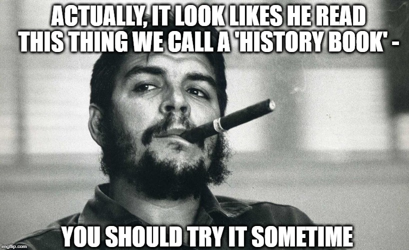 Che | ACTUALLY, IT LOOK LIKES HE READ THIS THING WE CALL A 'HISTORY BOOK' - YOU SHOULD TRY IT SOMETIME | image tagged in che | made w/ Imgflip meme maker