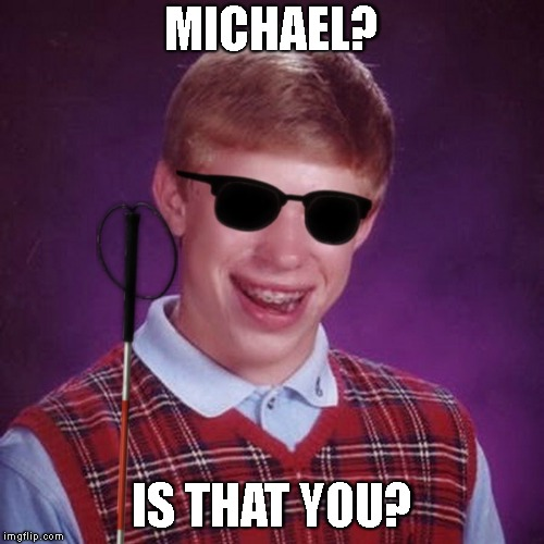 Bad Luck Brian Blind | MICHAEL? IS THAT YOU? | image tagged in bad luck brian blind | made w/ Imgflip meme maker
