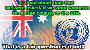 Is it not about time that we were asked, if we want Canberra to run the country or the UIN. That is a fair question is it not? Yara Man | image tagged in australia or the un | made w/ Imgflip meme maker