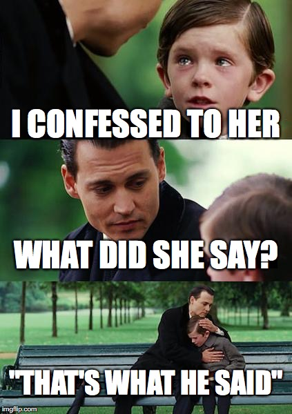 "Finding Neverland Meme | I CONFESSED TO HER WHAT DID SHE SAY? ""THAT'S WHAT HE SAID"" 