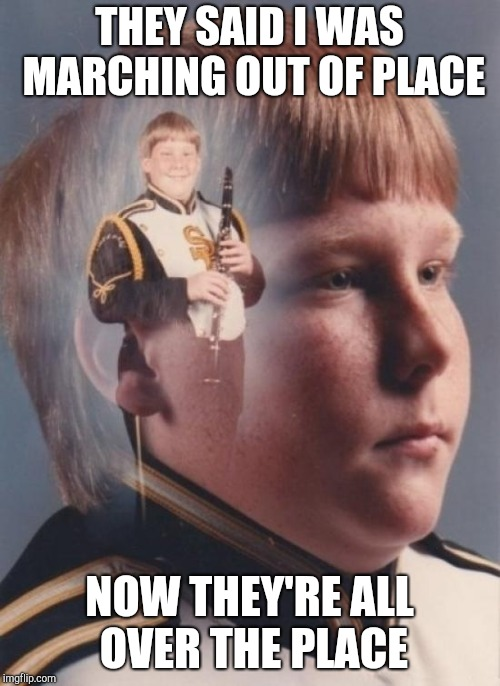 PTSD Clarinet Boy | THEY SAID I WAS MARCHING OUT OF PLACE NOW THEY'RE ALL OVER THE PLACE | image tagged in memes,ptsd clarinet boy | made w/ Imgflip meme maker