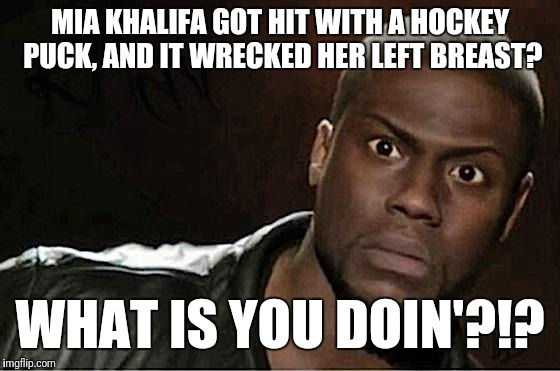 Mia Khalifa got hit with a hockey puck? | MIA KHALIFA GOT HIT WITH A HOCKEY PUCK, AND IT WRECKED HER LEFT BREAST? WHAT IS YOU DOIN'?!? | image tagged in memes,kevin hart,mia khalifa,breast,hockey | made w/ Imgflip meme maker