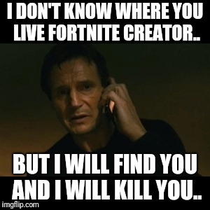 Liam Neeson Taken | I DON'T KNOW WHERE YOU LIVE FORTNITE CREATOR.. BUT I WILL FIND YOU AND I WILL KILL YOU.. | image tagged in memes,liam neeson taken | made w/ Imgflip meme maker