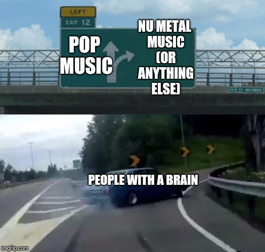 Don't Pollute Your Brain, Pop Music Is A Cancer, Why Did I Haiku? | POP MUSIC NU METAL MUSIC (OR ANYTHING ELSE) PEOPLE WITH A BRAIN | image tagged in memes,left exit 12 off ramp,haiku,pop music,rock music,make the right choice | made w/ Imgflip meme maker