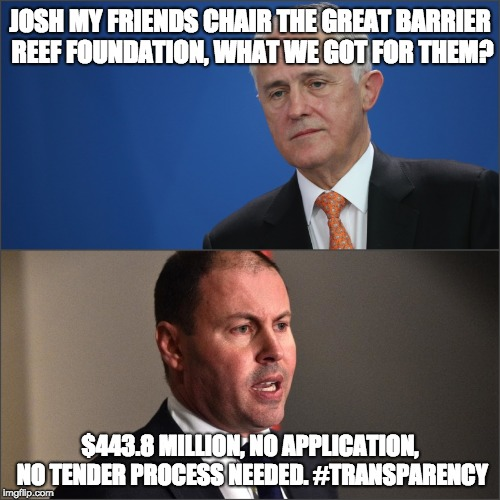 Hey Josh!! | JOSH MY FRIENDS CHAIR THE GREAT BARRIER REEF FOUNDATION, WHAT WE GOT FOR THEM? $443.8 MILLION, NO APPLICATION, NO TENDER PROCESS NEEDED. #TR | image tagged in malcolm turnbull,josh frydenburg | made w/ Imgflip meme maker