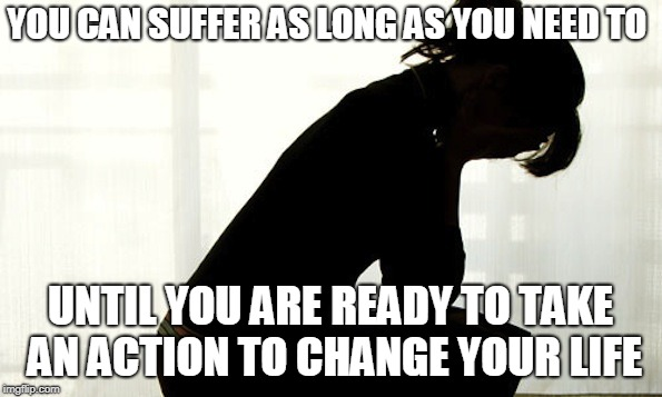 Suffering | YOU CAN SUFFER AS LONG AS YOU NEED TO UNTIL YOU ARE READY TO TAKE AN ACTION TO CHANGE YOUR LIFE | image tagged in suffering | made w/ Imgflip meme maker