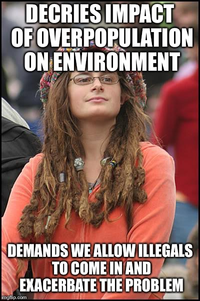 College Liberal | DECRIES IMPACT OF OVERPOPULATION ON ENVIRONMENT DEMANDS WE ALLOW ILLEGALS TO COME IN AND EXACERBATE THE PROBLEM | image tagged in memes,college liberal | made w/ Imgflip meme maker