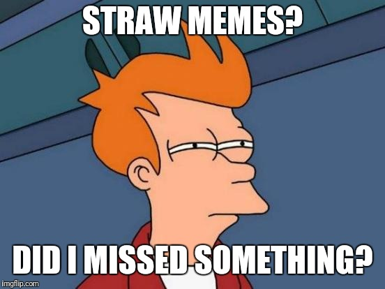 What's happening? | STRAW MEMES? DID I MISSED SOMETHING? | image tagged in memes,futurama fry,straws,california | made w/ Imgflip meme maker