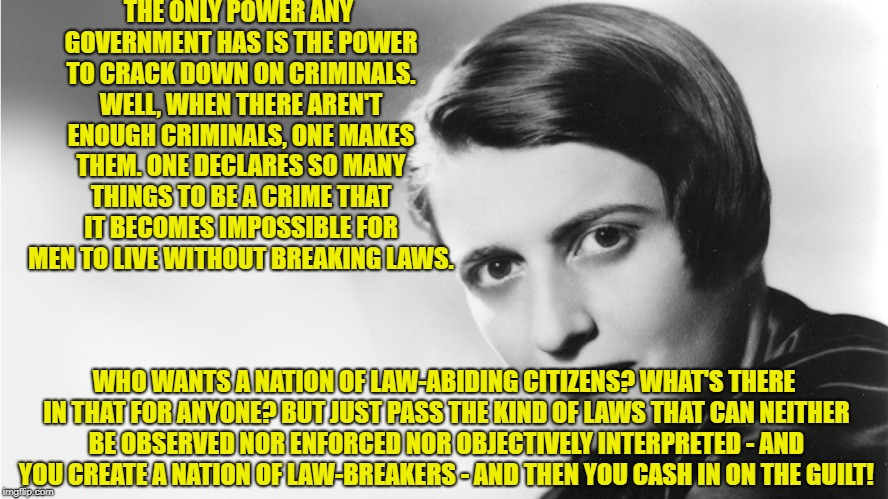 Ayn Rand | THE ONLY POWER ANY GOVERNMENT HAS IS THE POWER TO CRACK DOWN ON CRIMINALS. WELL, WHEN THERE AREN'T ENOUGH CRIMINALS, ONE MAKES THEM. ONE DEC | image tagged in ayn rand | made w/ Imgflip meme maker