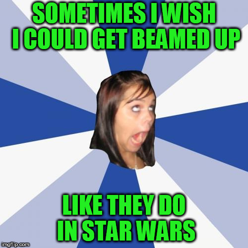 Annoying Facebook Girl | SOMETIMES I WISH I COULD GET BEAMED UP LIKE THEY DO IN STAR WARS | image tagged in memes,annoying facebook girl | made w/ Imgflip meme maker