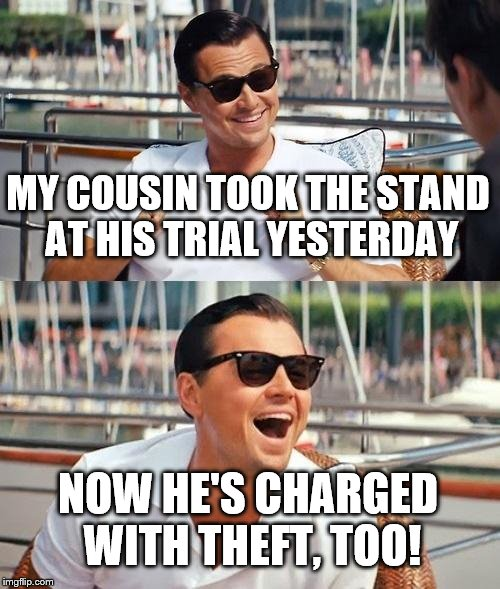 Leonardo Dicaprio Wolf Of Wall Street Meme | MY COUSIN TOOK THE STAND AT HIS TRIAL YESTERDAY NOW HE'S CHARGED WITH THEFT, TOO! | image tagged in memes,leonardo dicaprio wolf of wall street | made w/ Imgflip meme maker