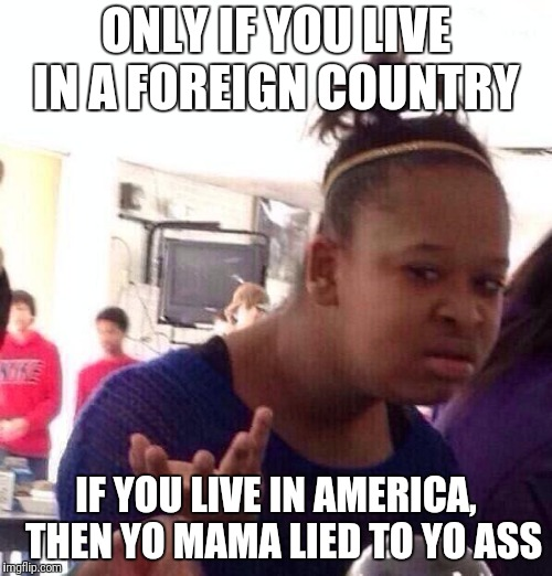 Black Girl Wat Meme | ONLY IF YOU LIVE IN A FOREIGN COUNTRY IF YOU LIVE IN AMERICA,  THEN YO MAMA LIED TO YO ASS | image tagged in memes,black girl wat | made w/ Imgflip meme maker