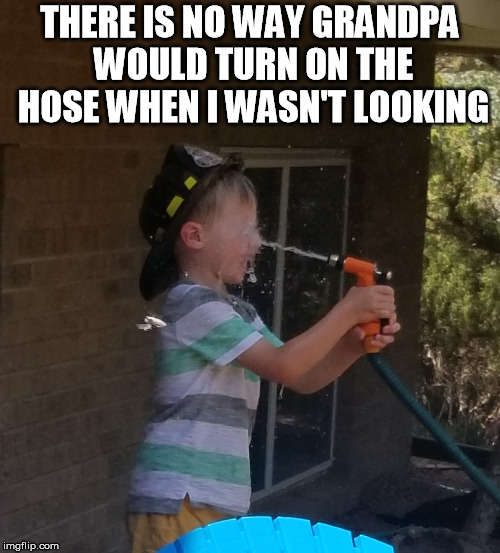 Trust | THERE IS NO WAY GRANDPA WOULD TURN ON THE HOSE WHEN I WASN'T LOOKING | image tagged in trust | made w/ Imgflip meme maker