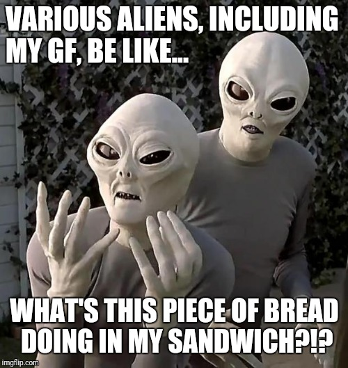 Aliens | VARIOUS ALIENS, INCLUDING MY GF, BE LIKE... WHAT'S THIS PIECE OF BREAD DOING IN MY SANDWICH?!? | image tagged in aliens | made w/ Imgflip meme maker
