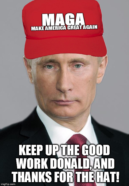 Colludin' Putin | KEEP UP THE GOOD WORK DONALD, AND THANKS FOR THE HAT! | image tagged in colludin' putin | made w/ Imgflip meme maker