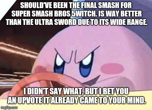 ゴゴゴゴゴゴゴゴ | SHOULD'VE BEEN THE FINAL SMASH FOR SUPER SMASH BROS 5WITCH. IS WAY BETTER THAN THE ULTRA SWORD DUE TO ITS WIDE RANGE. I DIDN'T SAY WHAT, BUT | image tagged in kirby has got you,memes,funny,kirby,super smash bros | made w/ Imgflip meme maker