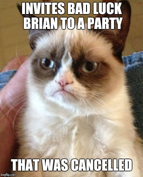 Grumpy Cat Meme | INVITES BAD LUCK BRIAN TO A PARTY THAT WAS CANCELLED | image tagged in memes,grumpy cat | made w/ Imgflip meme maker