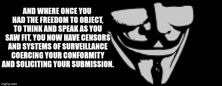 V for Vendetta | AND WHERE ONCE YOU HAD THE FREEDOM TO OBJECT, TO THINK AND SPEAK AS YOU SAW FIT, YOU NOW HAVE CENSORS AND SYSTEMS OF SURVEILLANCE COERCING Y | image tagged in 1984 | made w/ Imgflip meme maker