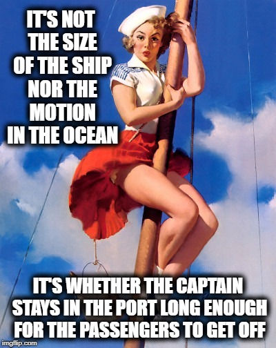 IT'S NOT THE SIZE OF THE SHIP NOR THE MOTION IN THE OCEAN IT'S WHETHER THE CAPTAIN STAYS IN THE PORT LONG ENOUGH FOR THE PASSENGERS TO GET O | image tagged in funny | made w/ Imgflip meme maker