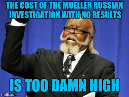 They started the investigation with 12 russian hackers and no american involvement nor any vote tampering and $16B later nothing | THE COST OF THE MUELLER RUSSIAN INVESTIGATION WITH NO RESULTS IS TOO DAMN HIGH | image tagged in memes,too damn high | made w/ Imgflip meme maker