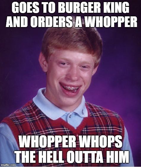 Bad Luck Brian |  GOES TO BURGER KING AND ORDERS A WHOPPER; WHOPPER WHOPS THE HELL OUTTA HIM | image tagged in memes,bad luck brian,doctordoomsday180,fast food,burger king,funny | made w/ Imgflip meme maker