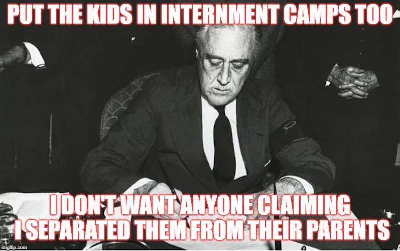 FDR Internment Camps | PUT THE KIDS IN INTERNMENT CAMPS TOO I DON'T WANT ANYONE CLAIMING I SEPARATED THEM FROM THEIR PARENTS | image tagged in fdr,immigration,border,build the wall | made w/ Imgflip meme maker