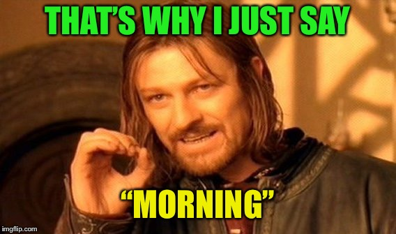 "One Does Not Simply Meme | THAT'S WHY I JUST SAY ""MORNING"" 