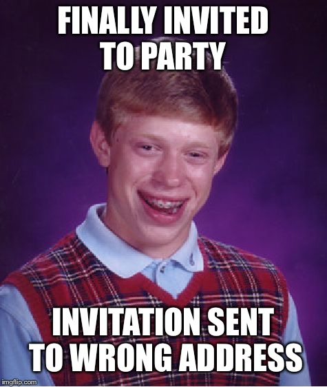 Bad Luck Brian Meme | FINALLY INVITED TO PARTY INVITATION SENT TO WRONG ADDRESS | image tagged in memes,bad luck brian | made w/ Imgflip meme maker