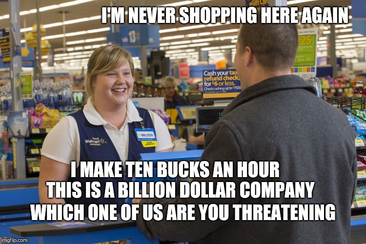 Walmart Checkout Lady | I'M NEVER SHOPPING HERE AGAIN WHICH ONE OF US ARE YOU THREATENING I MAKE TEN BUCKS AN HOUR   THIS IS A BILLION DOLLAR COMPANY | image tagged in walmart checkout lady,retail | made w/ Imgflip meme maker