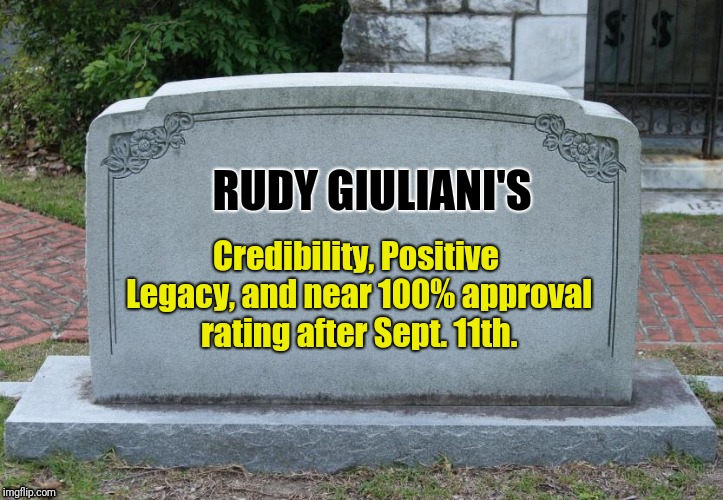 Blank Tombstone | RUDY GIULIANI'S Credibility, Positive Legacy, and near 100% approval rating after Sept. 11th. | image tagged in blank tombstone | made w/ Imgflip meme maker