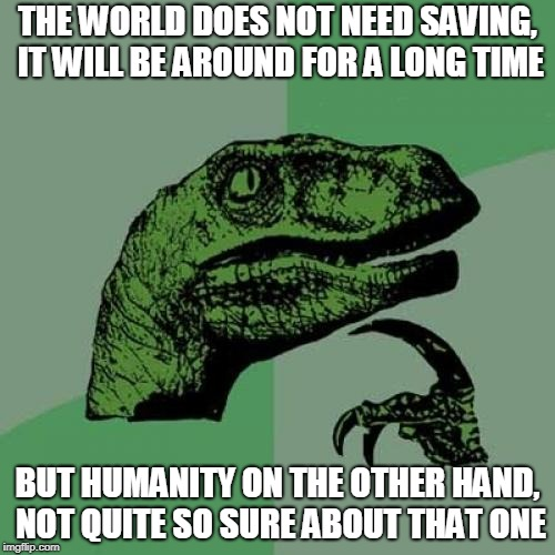 Philosoraptor Meme | THE WORLD DOES NOT NEED SAVING, IT WILL BE AROUND FOR A LONG TIME BUT HUMANITY ON THE OTHER HAND, NOT QUITE SO SURE ABOUT THAT ONE | image tagged in memes,philosoraptor | made w/ Imgflip meme maker