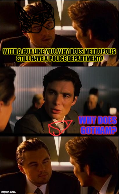 Batman&Superman | WITH A GUY LIKE YOU, WHY DOES METROPOLIS STILL HAVE A POLICE DEPARTMENT? WHY DOES GOTHAM? | image tagged in memes,inception,batman,superman,dc comics | made w/ Imgflip meme maker