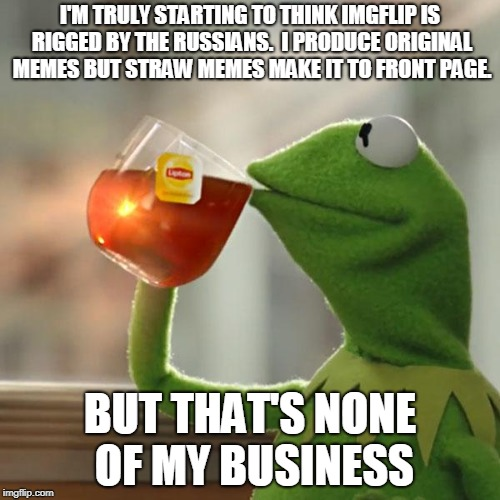 But Thats None Of My Business Meme | I'M TRULY STARTING TO THINK IMGFLIP IS RIGGED BY THE RUSSIANS.  I PRODUCE ORIGINAL MEMES BUT STRAW MEMES MAKE IT TO FRONT PAGE. BUT THAT'S N | image tagged in memes,but thats none of my business,kermit the frog | made w/ Imgflip meme maker