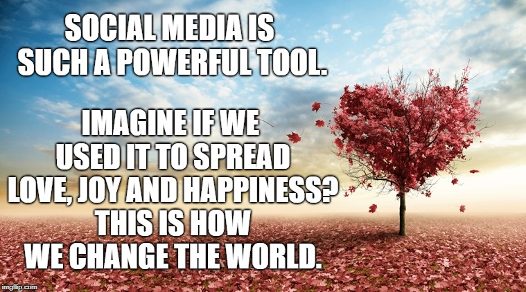 SOCIAL MEDIA IS SUCH A POWERFUL TOOL. IMAGINE IF WE USED IT TO SPREAD LOVE, JOY AND HAPPINESS? THIS IS HOW WE CHANGE THE WORLD. | image tagged in social media,love,happy,peace,world peace | made w/ Imgflip meme maker