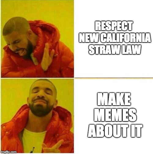 Drake Hotline approves | RESPECT NEW CALIFORNIA STRAW LAW MAKE MEMES ABOUT IT | image tagged in drake hotline approves | made w/ Imgflip meme maker