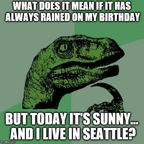 Omen or just plain good luck? | WHAT DOES IT MEAN IF IT HAS ALWAYS RAINED ON MY BIRTHDAY BUT TODAY IT'S SUNNY... AND I LIVE IN SEATTLE? | image tagged in memes,philosoraptor,birthday,raining | made w/ Imgflip meme maker