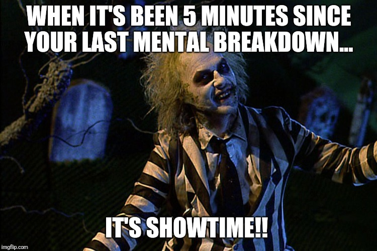 It's showtime!  | WHEN IT'S BEEN 5 MINUTES SINCE YOUR LAST MENTAL BREAKDOWN... IT'S SHOWTIME!! | image tagged in beetlejuice,showtime,funny | made w/ Imgflip meme maker