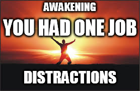 AWAKENING DISTRACTIONS YOU HAD ONE JOB | image tagged in awakening,enlightenment,distractions | made w/ Imgflip meme maker