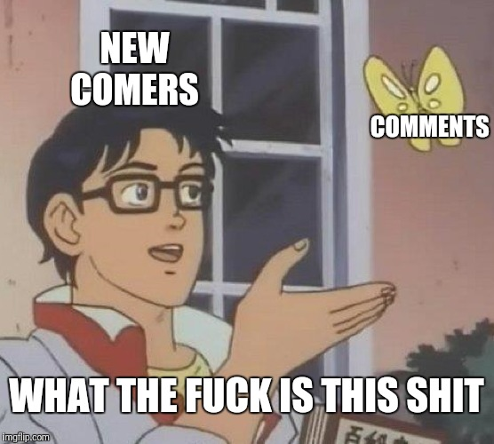 Is This A Pigeon Meme | NEW COMERS COMMENTS WHAT THE F**K IS THIS SHIT | image tagged in memes,is this a pigeon | made w/ Imgflip meme maker