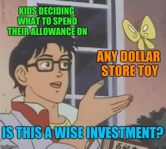 Is This A Pigeon Meme | KIDS DECIDING WHAT TO SPEND THEIR ALLOWANCE ON ANY DOLLAR STORE TOY IS THIS A WISE INVESTMENT? | image tagged in memes,is this a pigeon | made w/ Imgflip meme maker