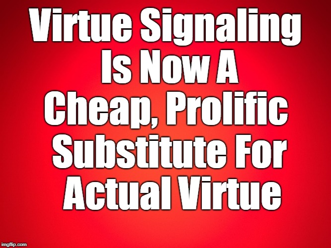 Red Background | Virtue Signaling Is Now A Cheap, Prolific Substitute For Actual Virtue | image tagged in red background | made w/ Imgflip meme maker