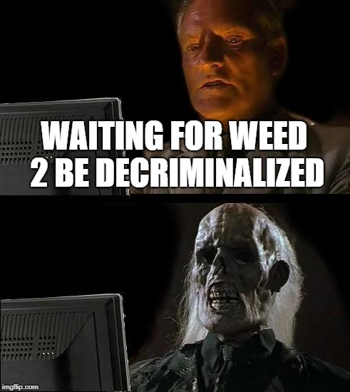Ill Just Wait Here Meme | WAITING FOR WEED 2 BE DECRIMINALIZED | image tagged in memes,ill just wait here | made w/ Imgflip meme maker