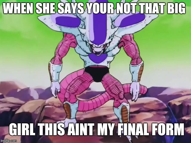 Frieza Third Form | WHEN SHE SAYS YOUR NOT THAT BIG GIRL THIS AINT MY FINAL FORM | image tagged in frieza third form | made w/ Imgflip meme maker