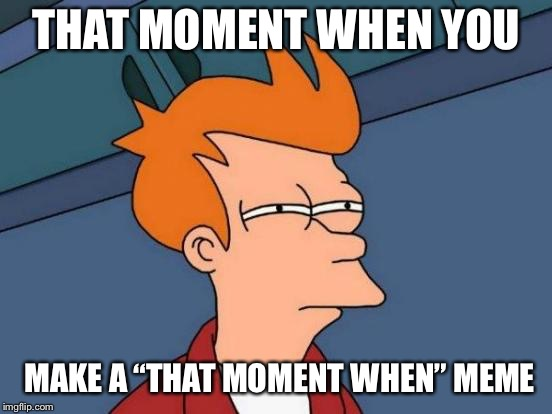 "Futurama Fry Meme | THAT MOMENT WHEN YOU MAKE A ""THAT MOMENT WHEN"" MEME 