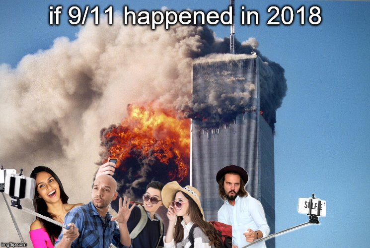 SOCIAL COMMENTARY! | if 9/11 happened in 2018 | image tagged in memes,9/11,edgy,2018,selfie | made w/ Imgflip meme maker